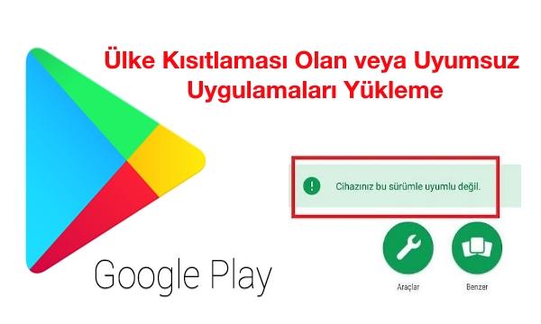 google-play-ülke-kısıtlaması-android-uyumsuz-uygulamaları-yükleme